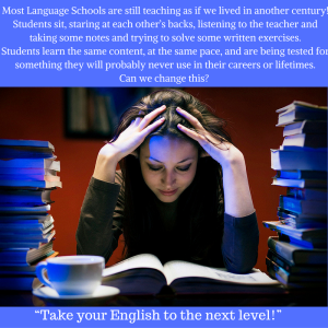 Most Language Schools are still teaching as if we lived in another century! Students sit, staring at each other's backs, listening to the teacher and taking some notes and trying to solve some written exercises.Students