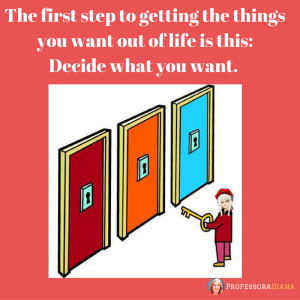 the-first-step-to-getting-the-things-you-want-out-of-life-is-this-decide-what-you-want